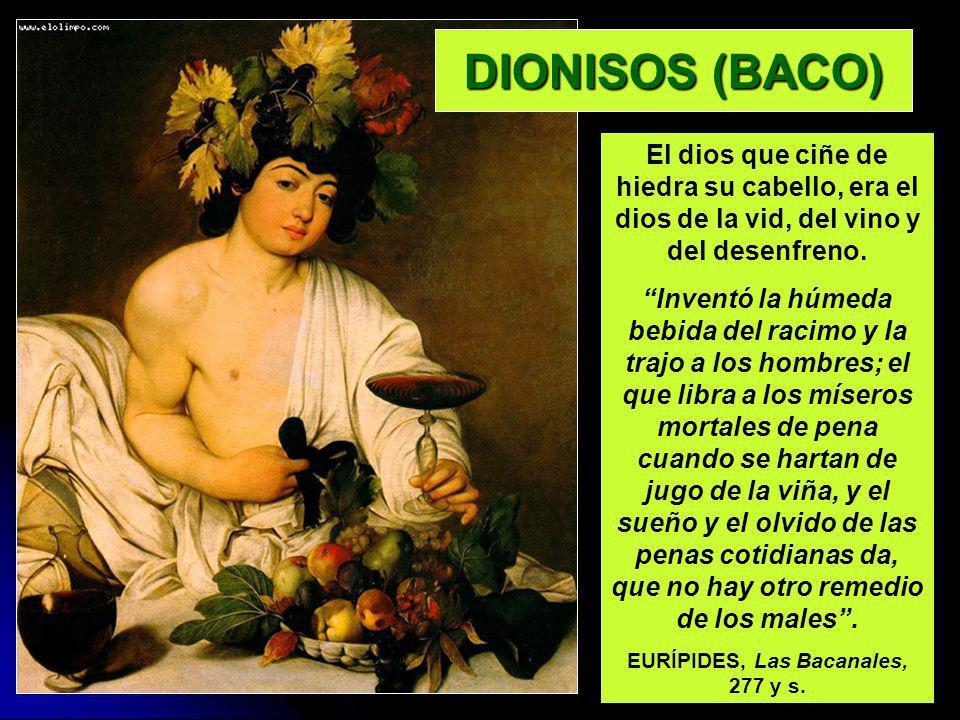 DIONISOS (BACO) El dios que ciñe de hiedra su cabello, era el dios de la vid, del vino y del desenfreno. Inventó la húmeda bebida del racimo y la traj