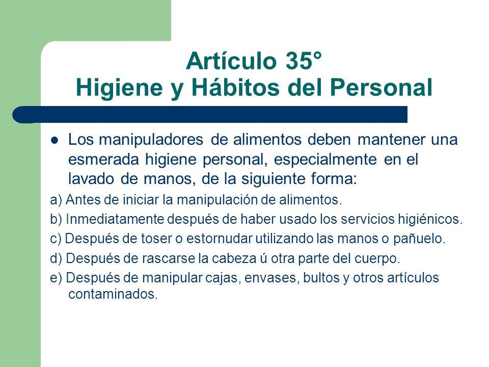 Artículo 35° Higiene y Hábitos del Personal Los manipuladores de alimentos deben mantener una esmerada higiene personal, especialmente en el lavado de