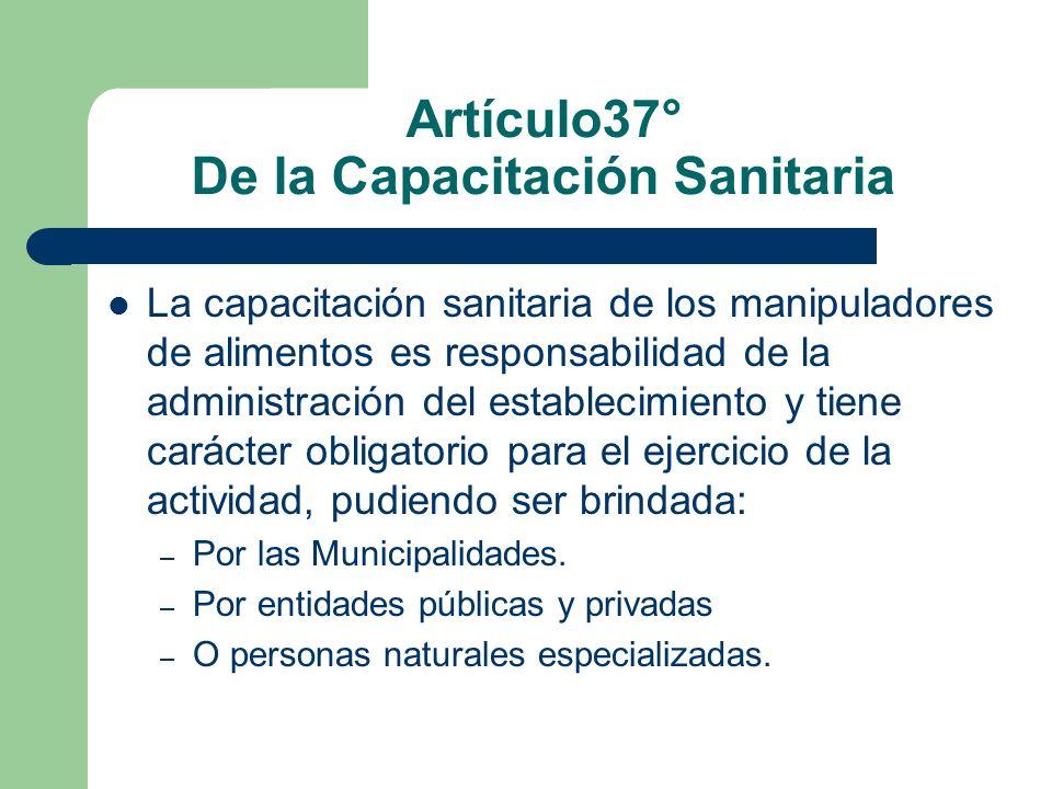 Artículo37° De la Capacitación Sanitaria La capacitación sanitaria de los manipuladores de alimentos es responsabilidad de la administración del estab