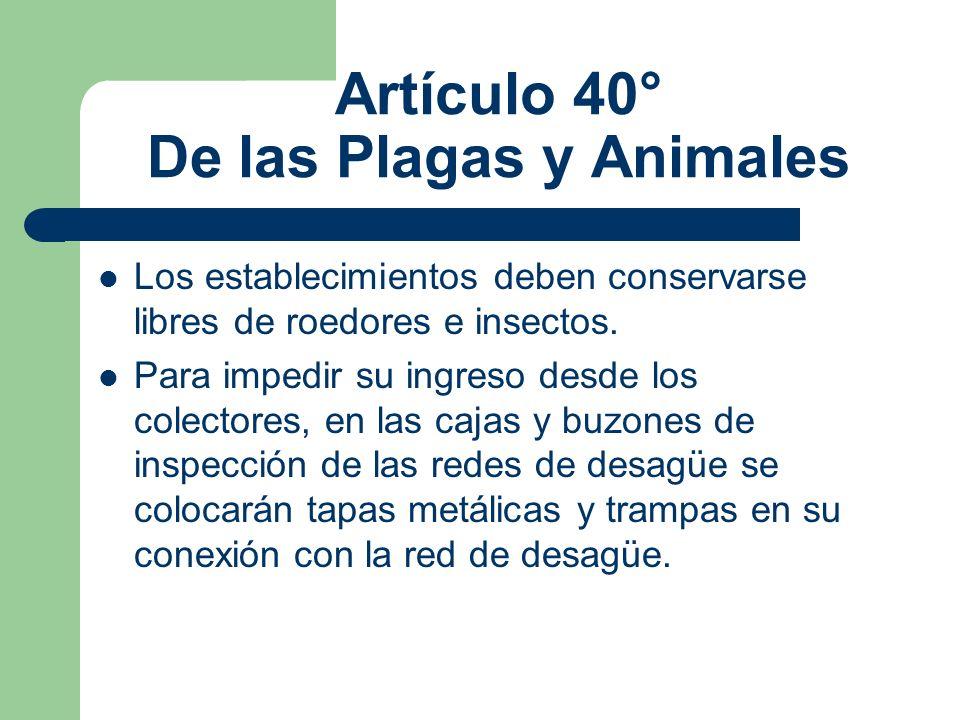 Artículo 40° De las Plagas y Animales Los establecimientos deben conservarse libres de roedores e insectos. Para impedir su ingreso desde los colector