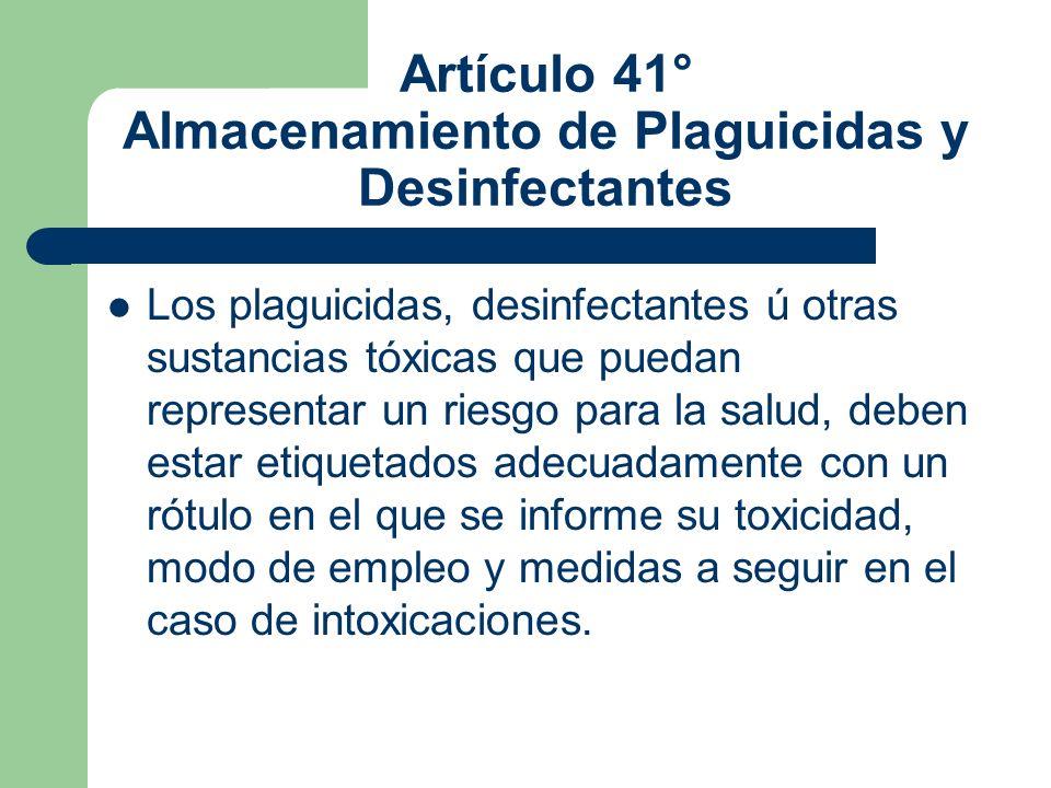 Artículo 41° Almacenamiento de Plaguicidas y Desinfectantes Los plaguicidas, desinfectantes ú otras sustancias tóxicas que puedan representar un riesg