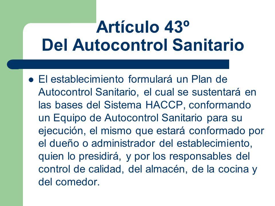Artículo 43º Del Autocontrol Sanitario El establecimiento formulará un Plan de Autocontrol Sanitario, el cual se sustentará en las bases del Sistema H