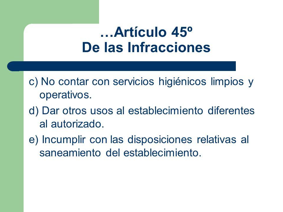 …Artículo 45º De las Infracciones c) No contar con servicios higiénicos limpios y operativos. d) Dar otros usos al establecimiento diferentes al autor