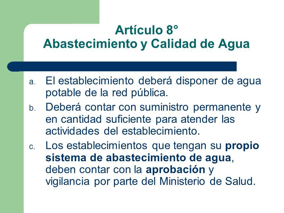 Artículo 8° Abastecimiento y Calidad de Agua a. El establecimiento deberá disponer de agua potable de la red pública. b. Deberá contar con suministro