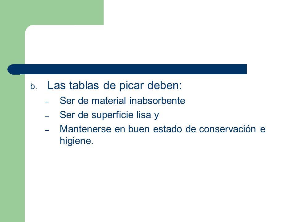 b. Las tablas de picar deben: – Ser de material inabsorbente – Ser de superficie lisa y – Mantenerse en buen estado de conservación e higiene.