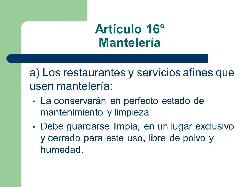 Artículo 16° Mantelería a) Los restaurantes y servicios afines que usen mantelería: La conservarán en perfecto estado de mantenimiento y limpieza Debe