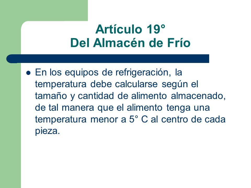 Artículo 19° Del Almacén de Frío En los equipos de refrigeración, la temperatura debe calcularse según el tamaño y cantidad de alimento almacenado, de