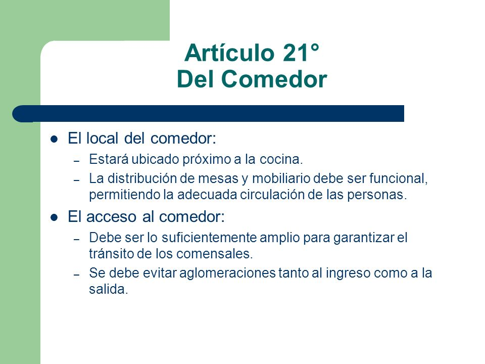 Artículo 21° Del Comedor El local del comedor: – Estará ubicado próximo a la cocina. – La distribución de mesas y mobiliario debe ser funcional, permi