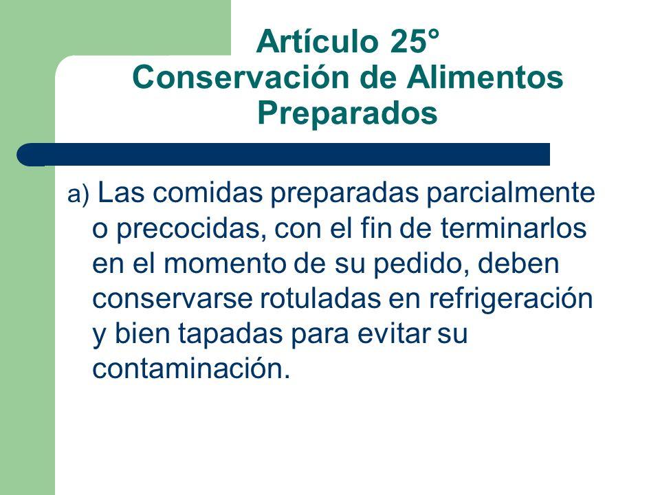 Artículo 25° Conservación de Alimentos Preparados a) Las comidas preparadas parcialmente o precocidas, con el fin de terminarlos en el momento de su p