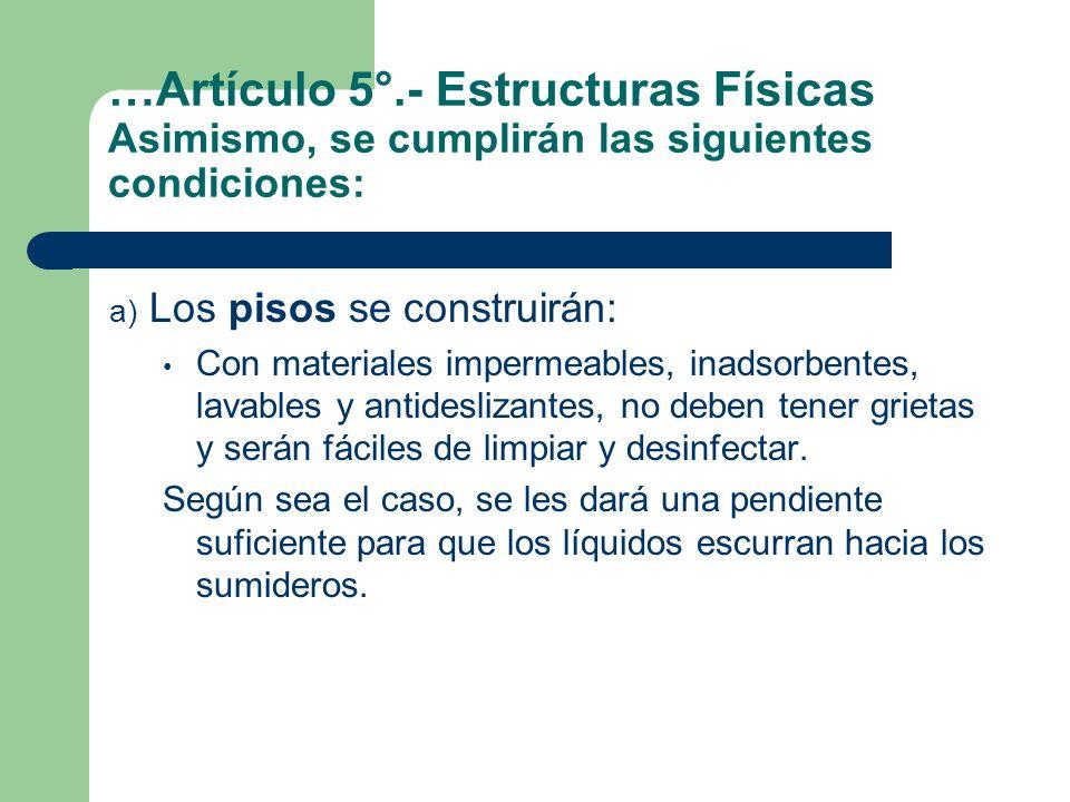 …Artículo 5°.- Estructuras Físicas Asimismo, se cumplirán las siguientes condiciones: a) Los pisos se construirán: Con materiales impermeables, inadso
