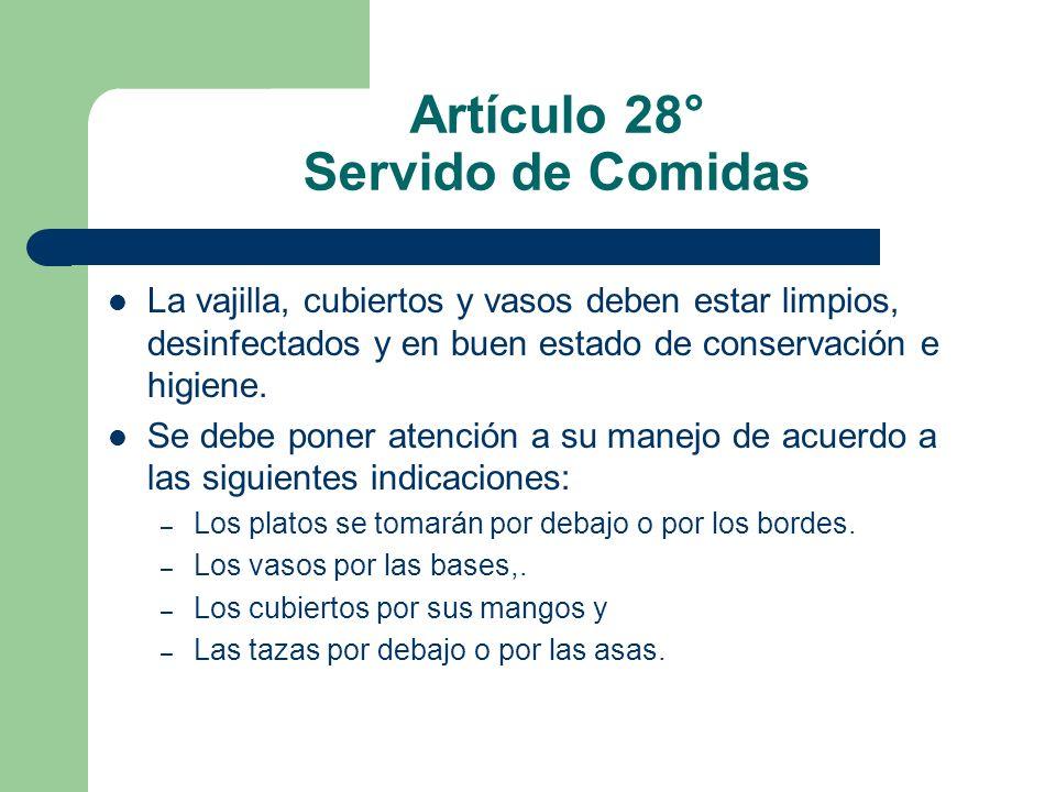 Artículo 28° Servido de Comidas La vajilla, cubiertos y vasos deben estar limpios, desinfectados y en buen estado de conservación e higiene. Se debe p