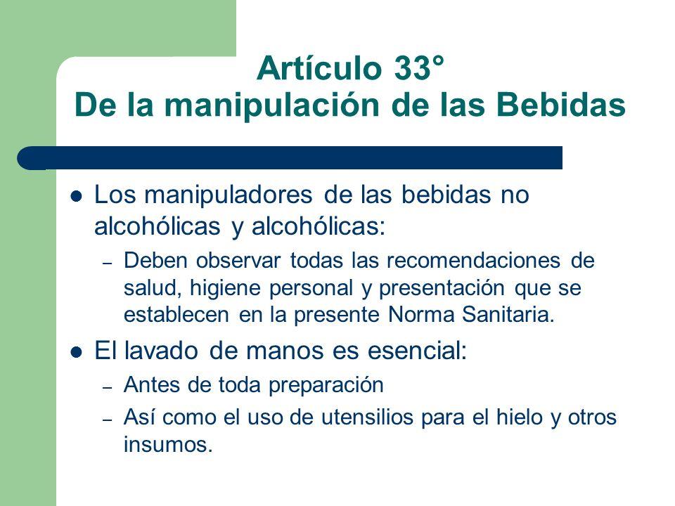 Artículo 33° De la manipulación de las Bebidas Los manipuladores de las bebidas no alcohólicas y alcohólicas: – Deben observar todas las recomendacion