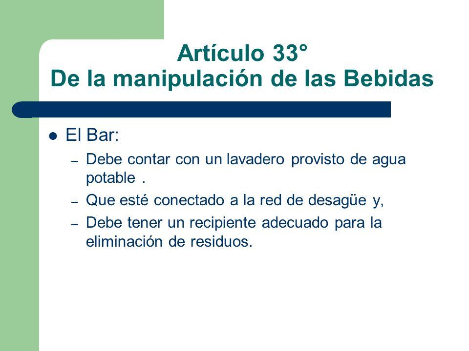 Artículo 33° De la manipulación de las Bebidas El Bar: – Debe contar con un lavadero provisto de agua potable. – Que esté conectado a la red de desagü