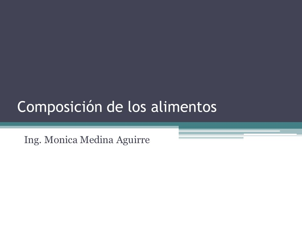 Composición de los alimentos Ing. Monica Medina Aguirre