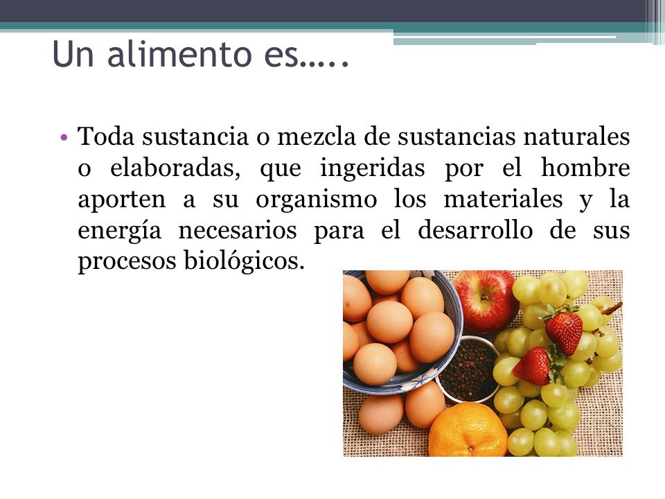 Un alimento es….. Toda sustancia o mezcla de sustancias naturales o elaboradas, que ingeridas por el hombre aporten a su organismo los materiales y la