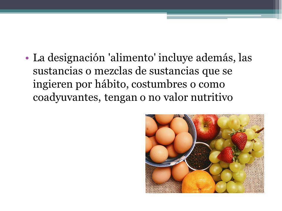 La designación 'alimento' incluye además, las sustancias o mezclas de sustancias que se ingieren por hábito, costumbres o como coadyuvantes, tengan o