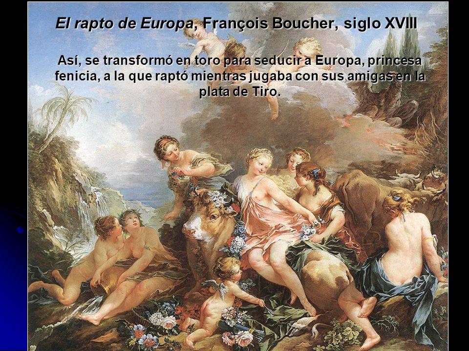 El rapto de Europa, François Boucher, siglo XVIII Así, se transformó en toro para seducir a Europa, princesa fenicia, a la que raptó mientras jugaba c