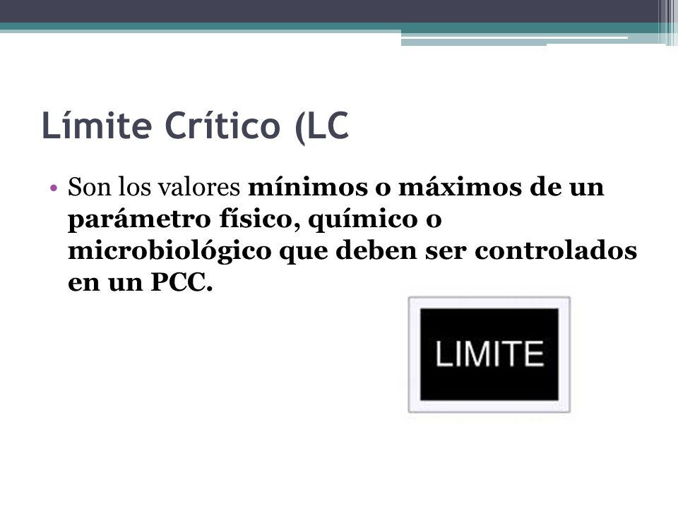 Límite Crítico (LC Son los valores mínimos o máximos de un parámetro físico, químico o microbiológico que deben ser controlados en un PCC.