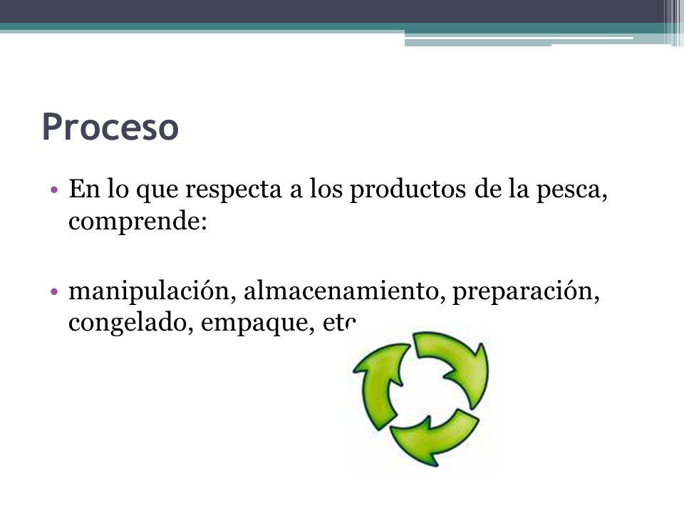 Proceso En lo que respecta a los productos de la pesca, comprende: manipulación, almacenamiento, preparación, congelado, empaque, etc.