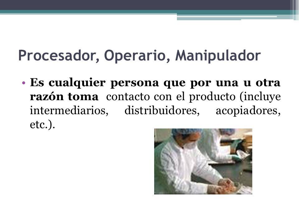 Procesador, Operario, Manipulador Es cualquier persona que por una u otra razón toma contacto con el producto (incluye intermediarios, distribuidores,