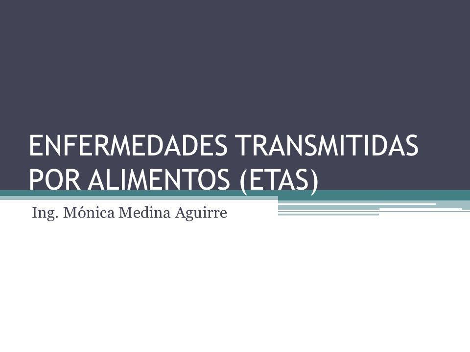 ENFERMEDADES TRANSMITIDAS POR ALIMENTOS (ETAS) Ing. Mónica Medina Aguirre