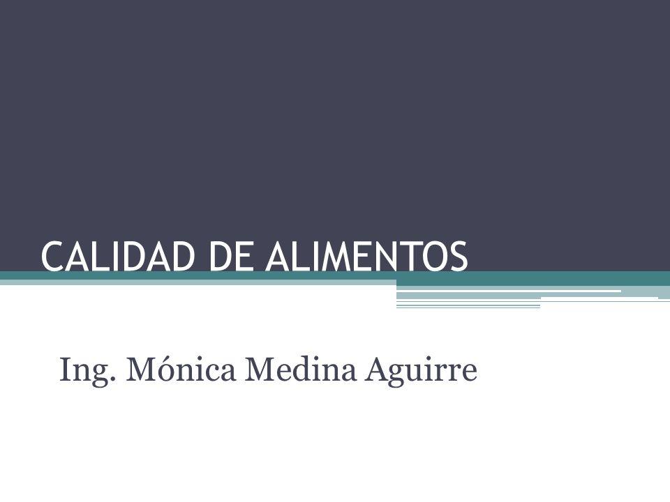 CALIDAD DE ALIMENTOS Ing. Mónica Medina Aguirre