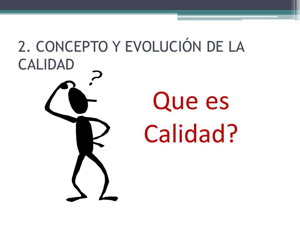 2. CONCEPTO Y EVOLUCIÓN DE LA CALIDAD Que es Calidad?