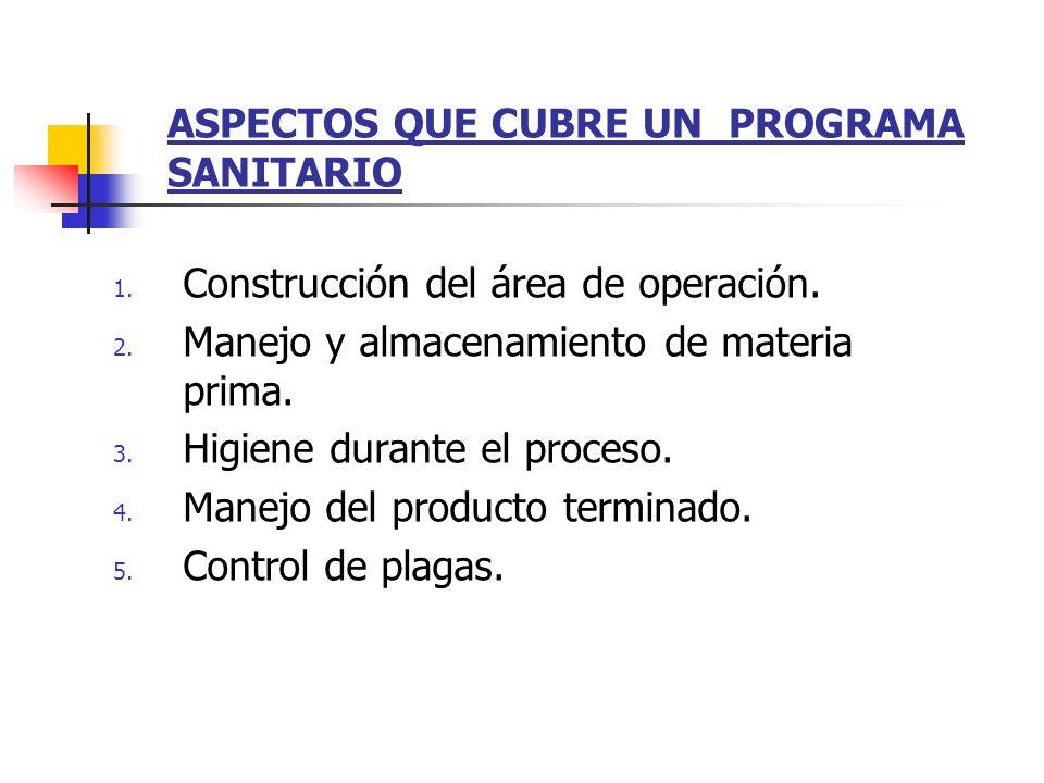 ASPECTOS QUE CUBRE UN PROGRAMA SANITARIO 1. Construcción del área de operación. 2. Manejo y almacenamiento de materia prima. 3. Higiene durante el pro