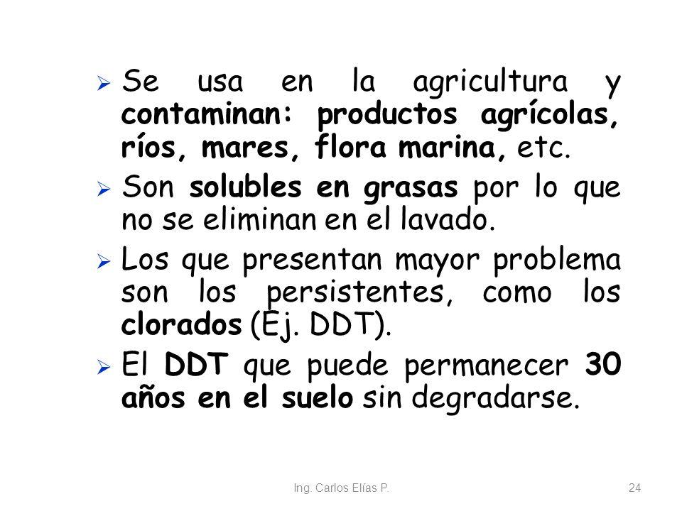 Ing. Carlos Elías P.24 Se usa en la agricultura y contaminan: productos agrícolas, ríos, mares, flora marina, etc. Son solubles en grasas por lo que n