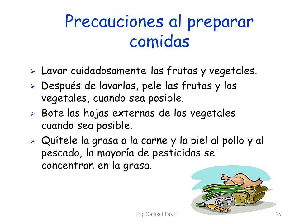 Ing. Carlos Elías P.25 Precauciones al preparar comidas Lavar cuidadosamente las frutas y vegetales. Después de lavarlos, pele las frutas y los vegeta