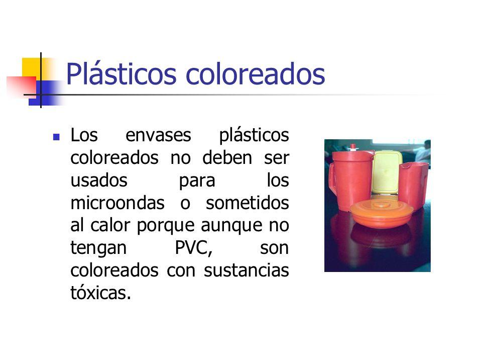 Plásticos coloreados Los envases plásticos coloreados no deben ser usados para los microondas o sometidos al calor porque aunque no tengan PVC, son co