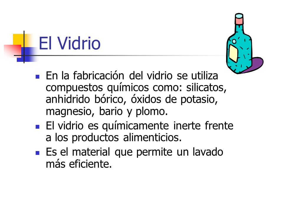 El Vidrio En la fabricación del vidrio se utiliza compuestos químicos como: silicatos, anhidrido bórico, óxidos de potasio, magnesio, bario y plomo. E