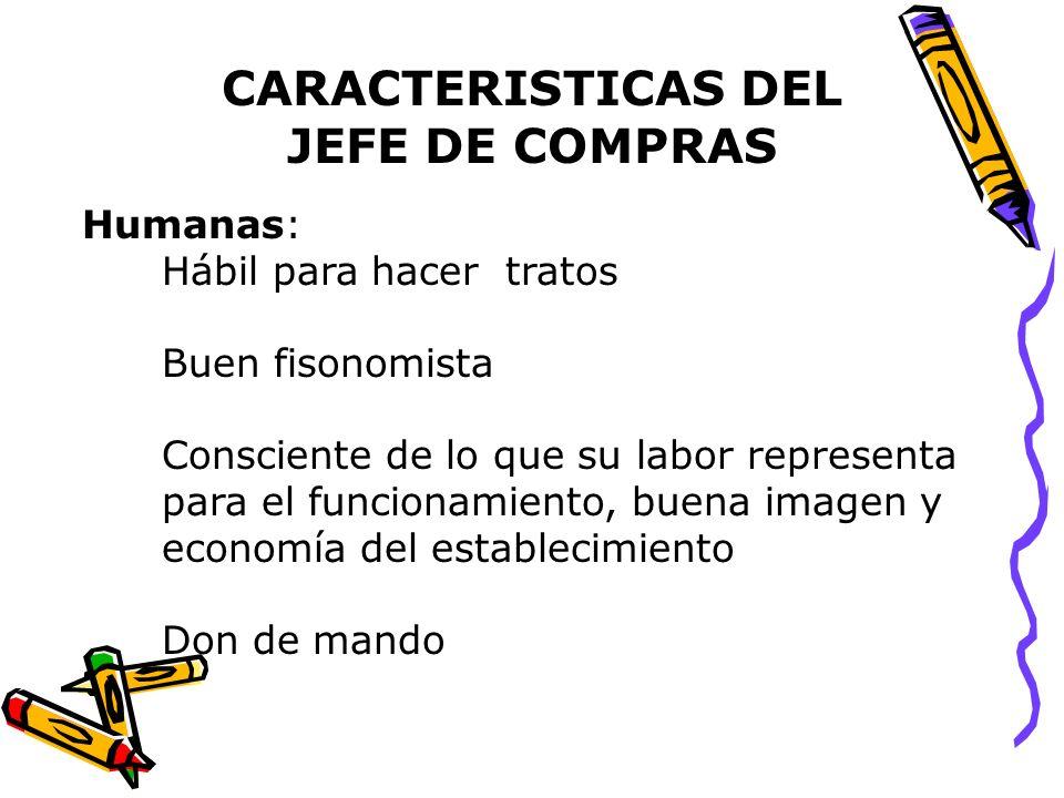 CARACTERISTICAS DEL JEFE DE COMPRAS Humanas: Hábil para hacer tratos Buen fisonomista Consciente de lo que su labor representa para el funcionamiento,