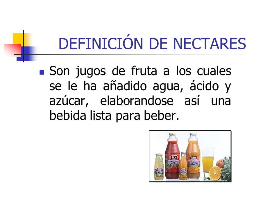 DEFINICIÓN DE NECTARES Son jugos de fruta a los cuales se le ha añadido agua, ácido y azúcar, elaborandose así una bebida lista para beber.
