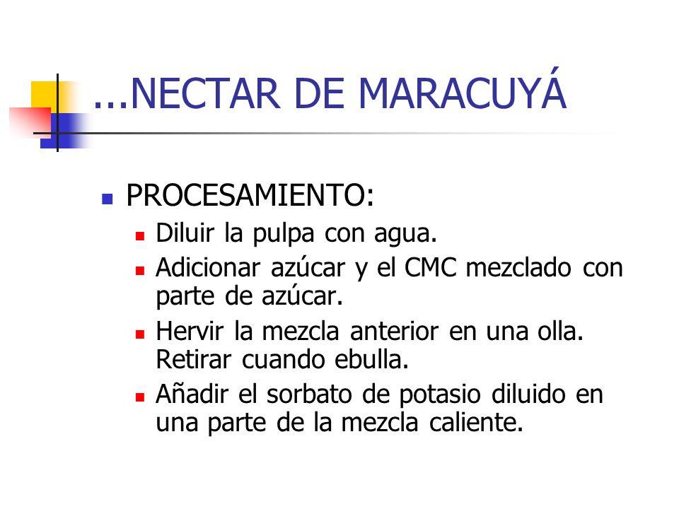 ...NECTAR DE MARACUYÁ PROCESAMIENTO: Diluir la pulpa con agua. Adicionar azúcar y el CMC mezclado con parte de azúcar. Hervir la mezcla anterior en un