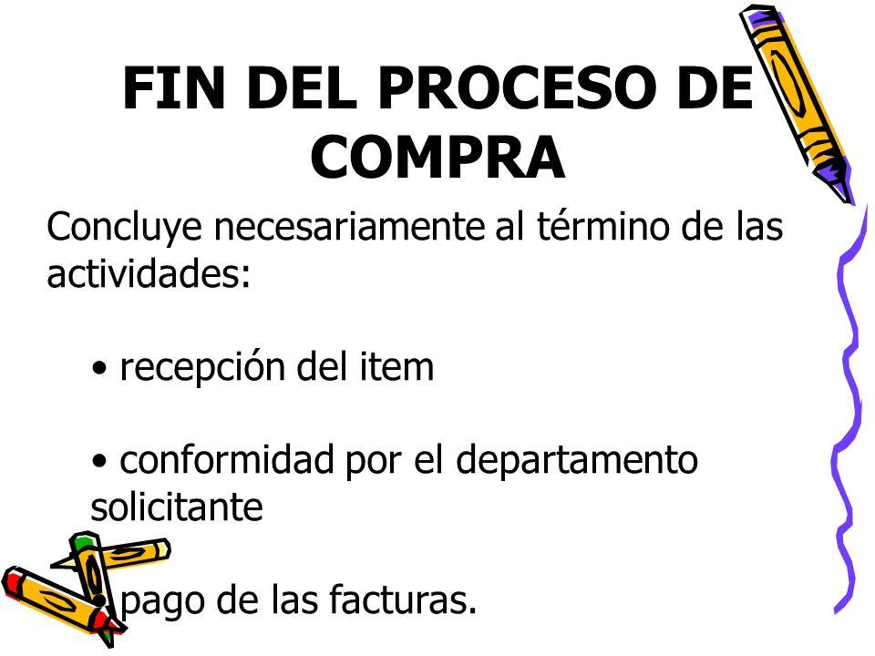 FIN DEL PROCESO DE COMPRA Concluye necesariamente al término de las actividades: recepción del item conformidad por el departamento solicitante pago d