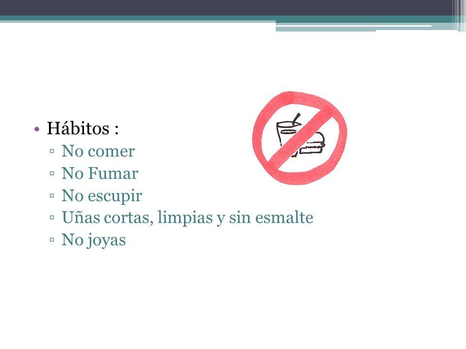 Hábitos : No comer No Fumar No escupir Uñas cortas, limpias y sin esmalte No joyas