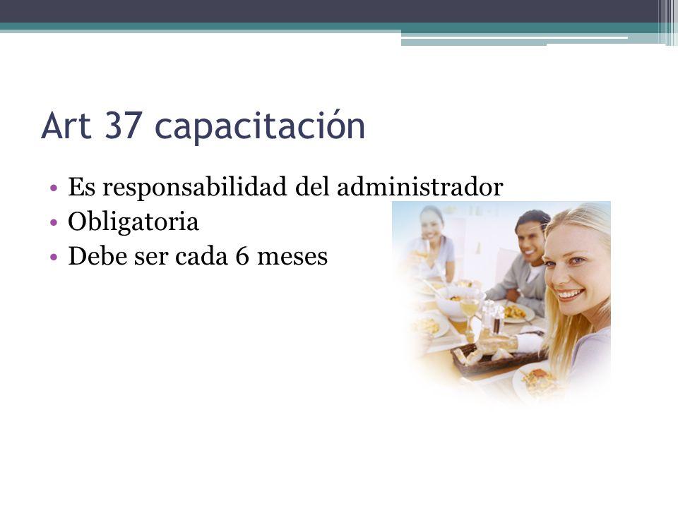Art 37 capacitación Es responsabilidad del administrador Obligatoria Debe ser cada 6 meses