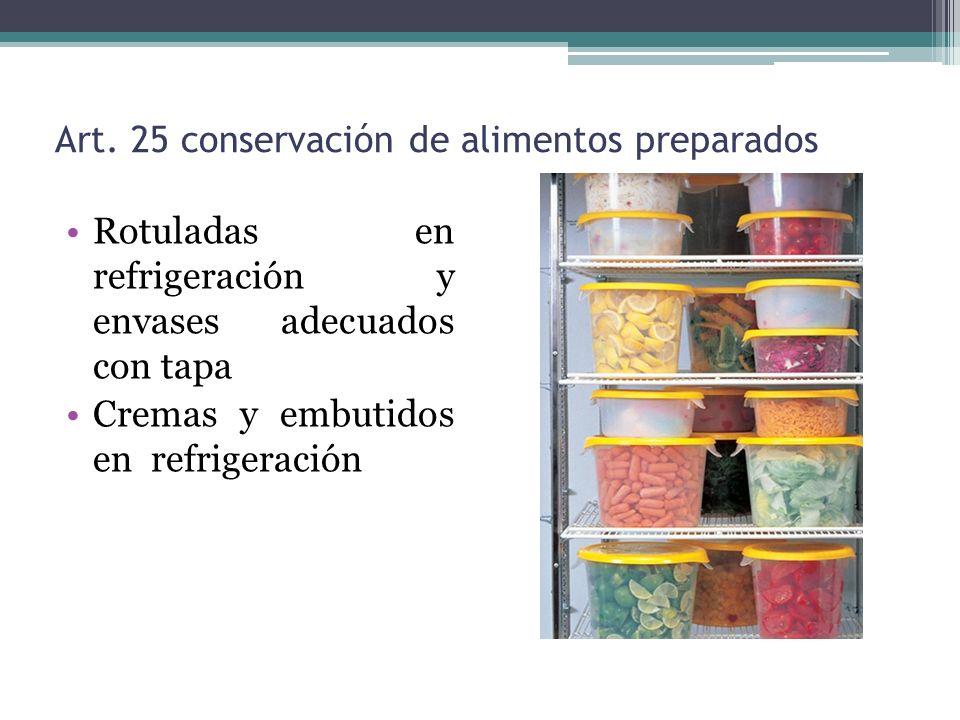 Art. 25 conservación de alimentos preparados Rotuladas en refrigeración y envases adecuados con tapa Cremas y embutidos en refrigeración