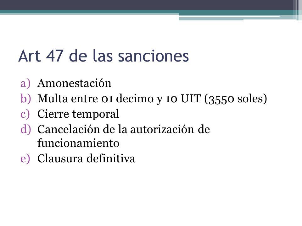 Art 47 de las sanciones a)Amonestación b)Multa entre 01 decimo y 10 UIT (3550 soles) c)Cierre temporal d)Cancelación de la autorización de funcionamie