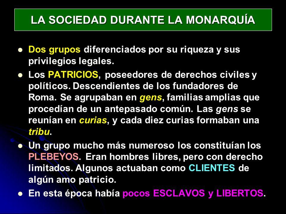 LA SOCIEDAD DURANTE LA MONARQUÍA Dos grupos diferenciados por su riqueza y sus privilegios legales. Los PATRICIOS, poseedores de derechos civiles y po