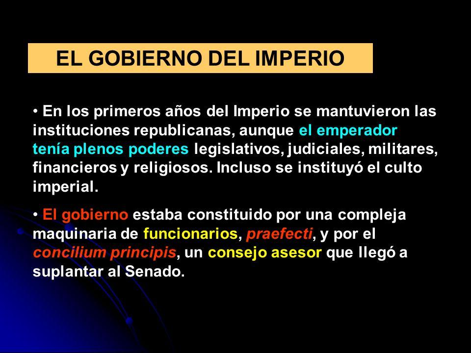 EL GOBIERNO DEL IMPERIO En los primeros años del Imperio se mantuvieron las instituciones republicanas, aunque el emperador tenía plenos poderes legis