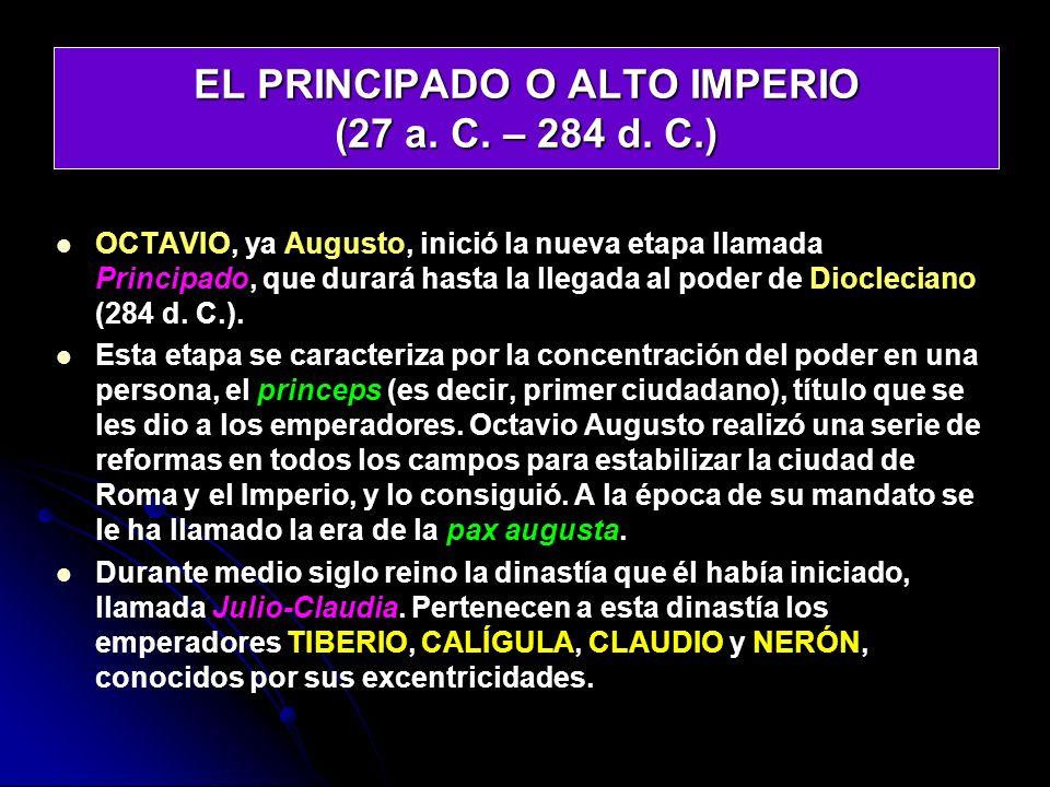 EL PRINCIPADO O ALTO IMPERIO (27 a. C. – 284 d. C.) OCTAVIO, ya Augusto, inició la nueva etapa llamada Principado, que durará hasta la llegada al pode