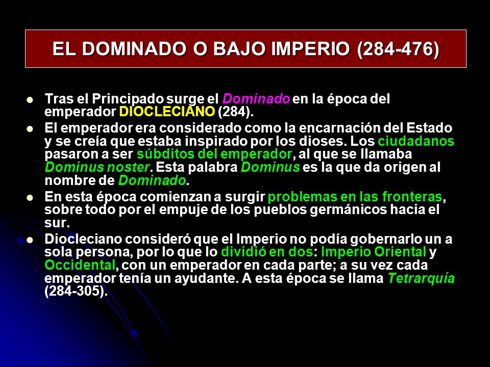 EL DOMINADO O BAJO IMPERIO (284-476) Tras el Principado surge el Dominado en la época del emperador DIOCLECIANO (284). El emperador era considerado co