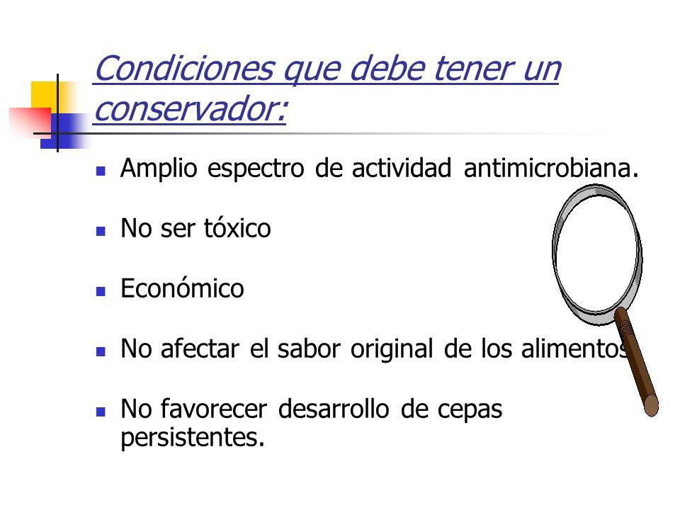 Condiciones que debe tener un conservador: Amplio espectro de actividad antimicrobiana. No ser tóxico Económico No afectar el sabor original de los al