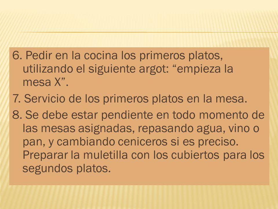 6. Pedir en la cocina los primeros platos, utilizando el siguiente argot: empieza la mesa X. 7. Servicio de los primeros platos en la mesa. 8. Se debe