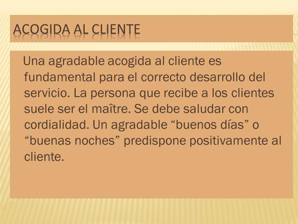 Una agradable acogida al cliente es fundamental para el correcto desarrollo del servicio. La persona que recibe a los clientes suele ser el maître. Se
