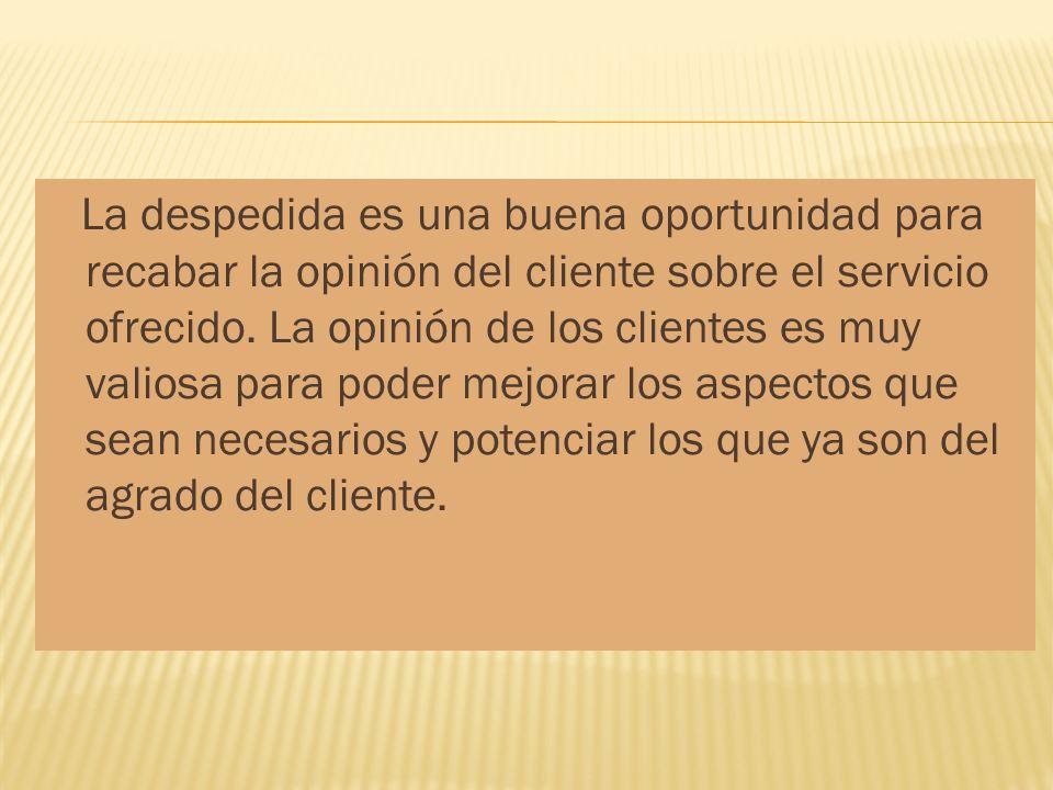 La despedida es una buena oportunidad para recabar la opinión del cliente sobre el servicio ofrecido. La opinión de los clientes es muy valiosa para p