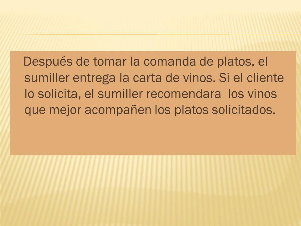 Después de tomar la comanda de platos, el sumiller entrega la carta de vinos. Si el cliente lo solicita, el sumiller recomendara los vinos que mejor a