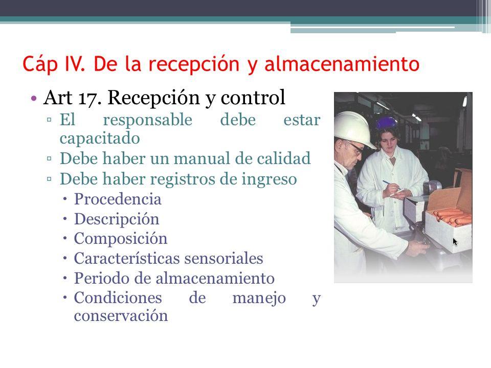 Cáp IV. De la recepción y almacenamiento Art 17. Recepción y control El responsable debe estar capacitado Debe haber un manual de calidad Debe haber r